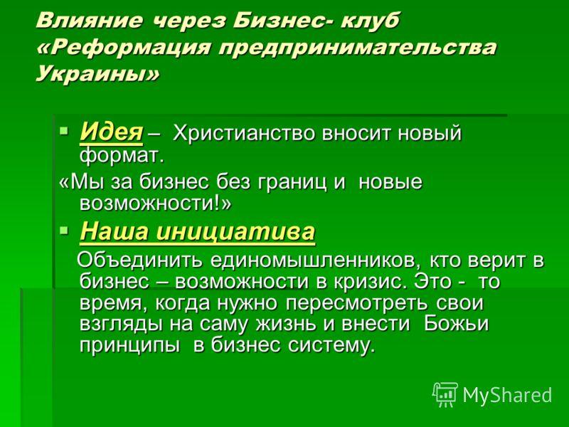 Влияние через Бизнес- клуб «Реформация предпринимательства Украины» Идея – Христианство вносит новый формат. Идея – Христианство вносит новый формат. «Мы за бизнес без границ и новые возможности!» Наша инициатива Наша инициатива Объединить единомышле