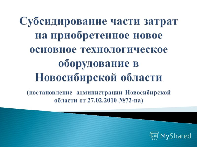 Субсидирование части затрат на приобретенное новое основное технологическое оборудование в Новосибирской области (постановление администрации Новосибирской области от 27.02.2010 72-па)