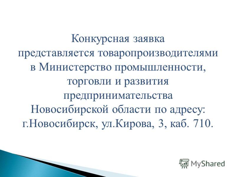 Конкурсная заявка представляется товаропроизводителями в Министерство промышленности, торговли и развития предпринимательства Новосибирской области по адресу: г.Новосибирск, ул.Кирова, 3, каб. 710.