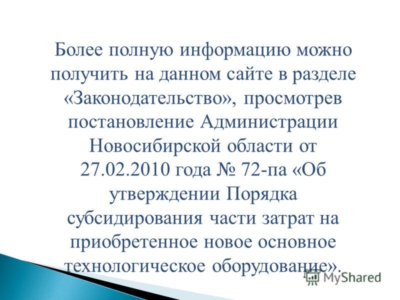 Более полную информацию можно получить на данном сайте в разделе «Законодательство», просмотрев постановление Администрации Новосибирской области от 27.02.2010 года 72-па «Об утверждении Порядка субсидирования части затрат на приобретенное новое осно