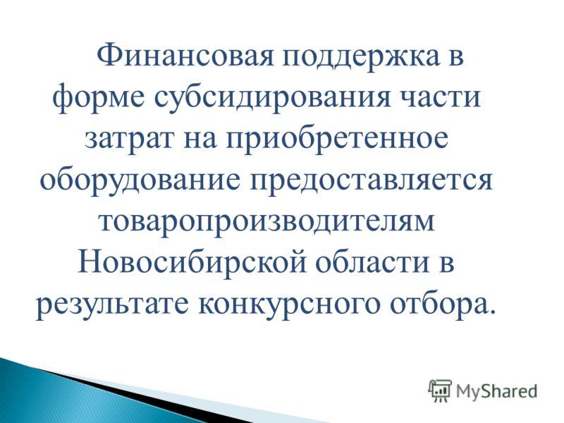 Финансовая поддержка в форме субсидирования части затрат на приобретенное оборудование предоставляется товаропроизводителям Новосибирской области в результате конкурсного отбора.