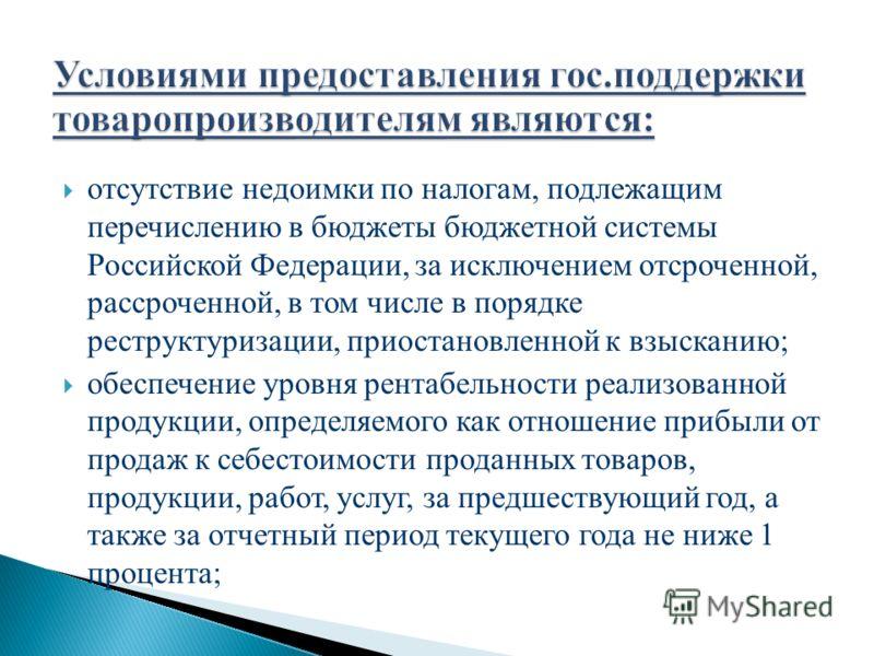 отсутствие недоимки по налогам, подлежащим перечислению в бюджеты бюджетной системы Российской Федерации, за исключением отсроченной, рассроченной, в том числе в порядке реструктуризации, приостановленной к взысканию; обеспечение уровня рентабельност