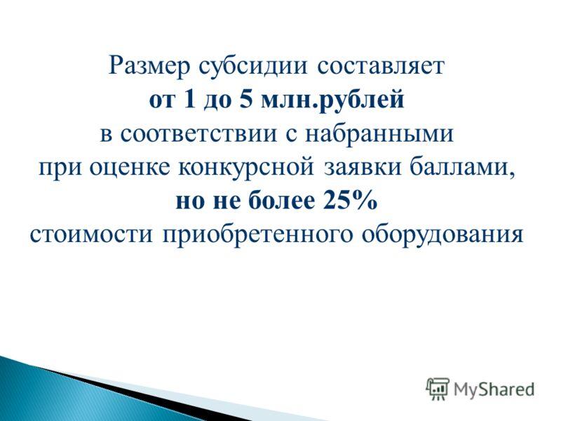 Размер субсидии составляет от 1 до 5 млн.рублей в соответствии с набранными при оценке конкурсной заявки баллами, но не более 25% стоимости приобретенного оборудования
