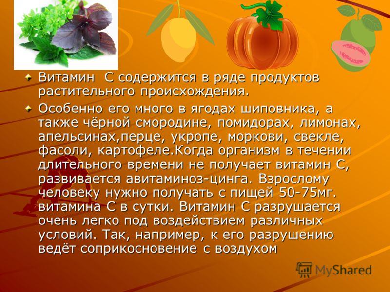 Витамин С содержится в ряде продуктов растительного происхождения. Особенно его много в ягодах шиповника, а также чёрной смородине, помидорах, лимонах, апельсинах,перце, укропе, моркови, свекле, фасоли, картофеле.Когда организм в течении длительного