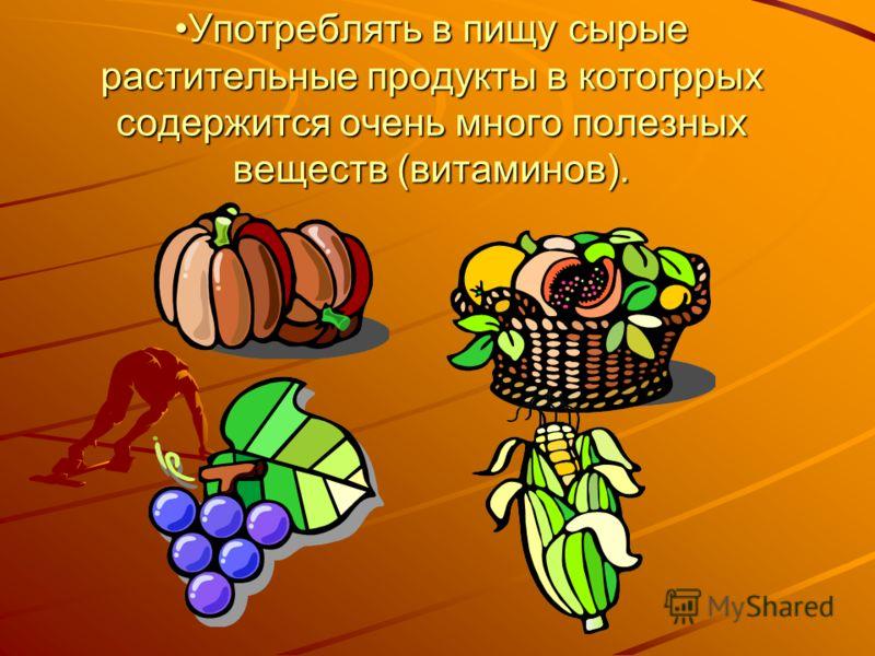 Употреблять в пищу сырые растительные продукты в котогррых содержится очень много полезных веществ (витаминов).Употреблять в пищу сырые растительные продукты в котогррых содержится очень много полезных веществ (витаминов).