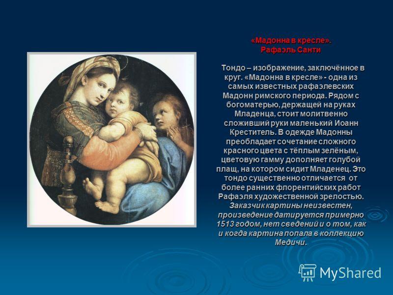 «Мадонна в кресле». Рафаэль Санти Тондо – изображение, заключённое в круг. «Мадонна в кресле» - одна из самых известных рафаэлевских Мадонн римского периода. Рядом с богоматерью, держащей на руках Младенца, стоит молитвенно сложивший руки маленький И