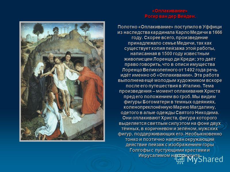 «Оплакивание» Рогир ван дер Вейден. Полотно «Оплакивание» поступило в Уффици из наследства кардинала Карло Медичи в 1666 году. Скорее всего, произведение принадлежало семье Медичи, так как существует копия пейзажа этой работы, написанная в 1500 году