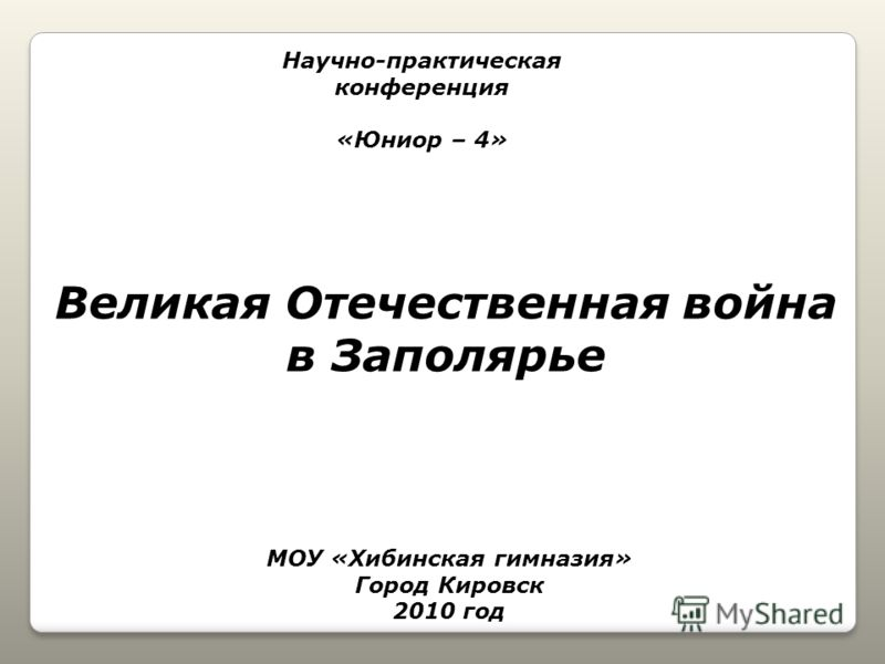 Научно-практическая конференция «Юниор – 4» МОУ «Хибинская гимназия» Город Кировск 2010 год Великая Отечественная война в Заполярье