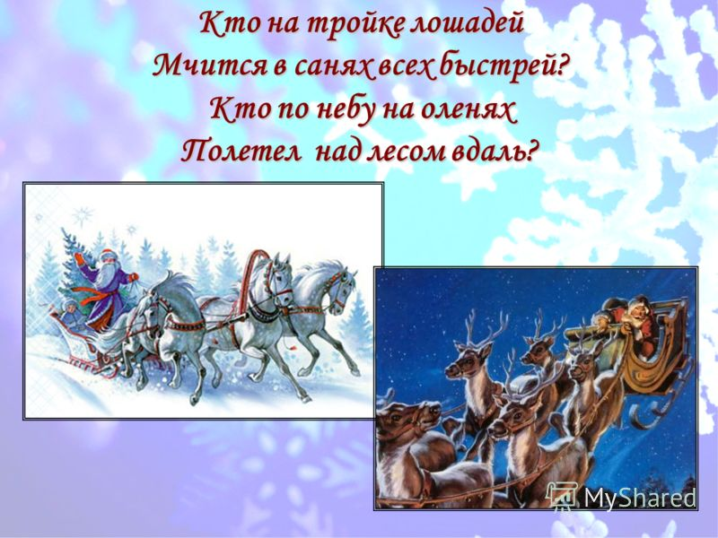 Кто на тройке лошадей Мчится в санях всех быстрей? Кто по небу на оленях Полетел над лесом вдаль?