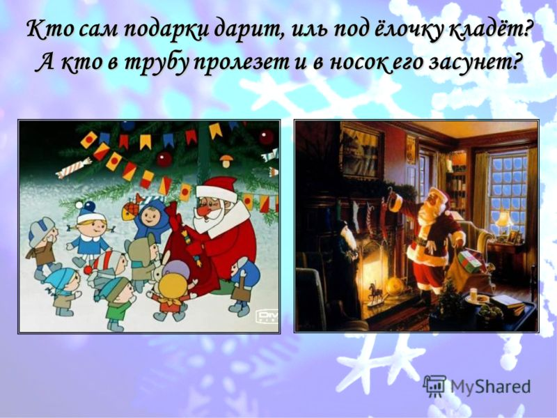 Кто сам подарки дарит, иль под ёлочку кладёт? А кто в трубу пролезет и в носок его засунет?