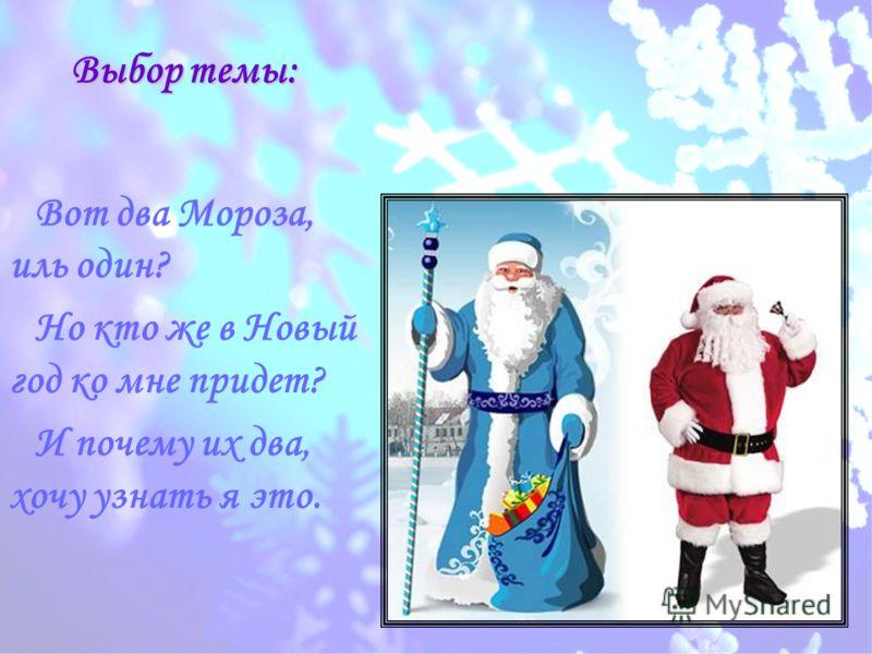 Выбор темы: Вот два Мороза, иль один? Но кто же в Новый год ко мне придет? И почему их два, хочу узнать я это.