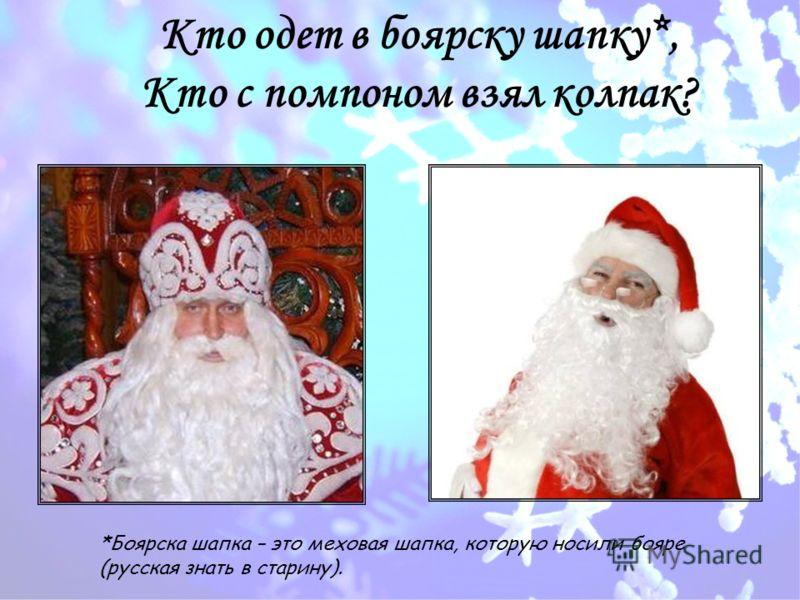 Кто одет в боярску шапку*, Кто с помпоном взял колпак? *Боярска шапка – это меховая шапка, которую носили бояре (русская знать в старину).