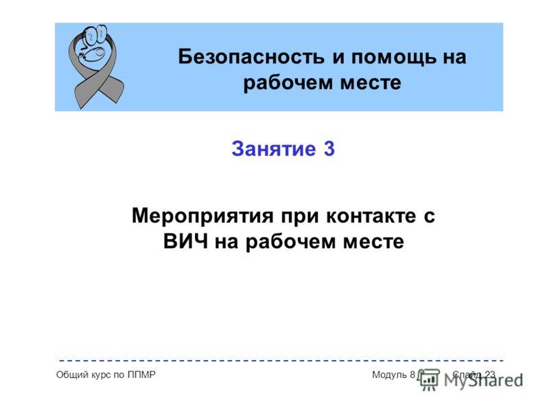 Общий курс по ППМР Модуль 8 Слайд 23 Занятие 3 Мероприятия при контакте с ВИЧ на рабочем месте Безопасность и помощь на рабочем месте