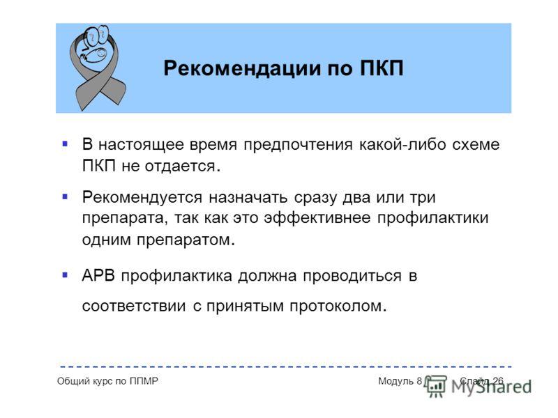 Общий курс по ППМР Модуль 8 Слайд 26 Рекомендации по ПКП В настоящее время предпочтения какой-либо схеме ПКП не отдается. Рекомендуется назначать сразу два или три препарата, так как это эффективнее профилактики одним препаратом. АРВ профилактика дол