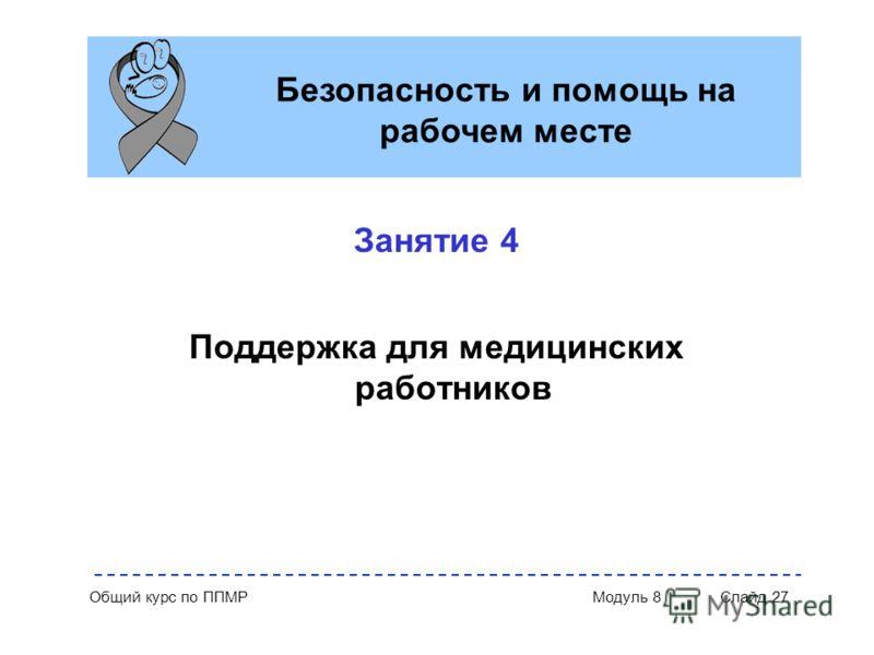 Общий курс по ППМР Модуль 8 Слайд 27 Занятие 4 Поддержка для медицинских работников Безопасность и помощь на рабочем месте