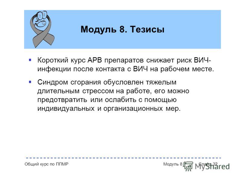 Общий курс по ППМР Модуль 8 Слайд 32 Модуль 8. Тезисы Короткий курс АРВ препаратов снижает риск ВИЧ- инфекции после контакта с ВИЧ на рабочем месте. Синдром сгорания обусловлен тяжелым длительным стрессом на работе, его можно предотвратить или ослаби