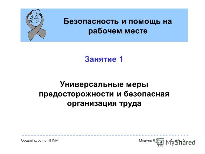 Общий курс по ППМР Модуль 8 Слайд 5 Безопасность и помощь на рабочем месте Занятие 1 Универсальные меры предосторожности и безопасная организация труда