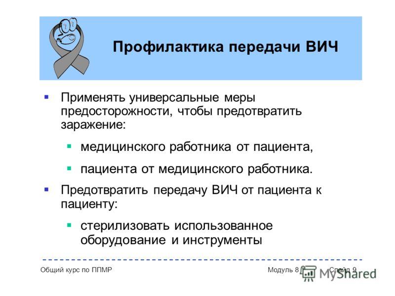 Общий курс по ППМР Модуль 8 Слайд 9 Профилактика передачи ВИЧ Применять универсальные меры предосторожности, чтобы предотвратить заражение: медицинского работника от пациента, пациента от медицинского работника. Предотвратить передачу ВИЧ от пациента