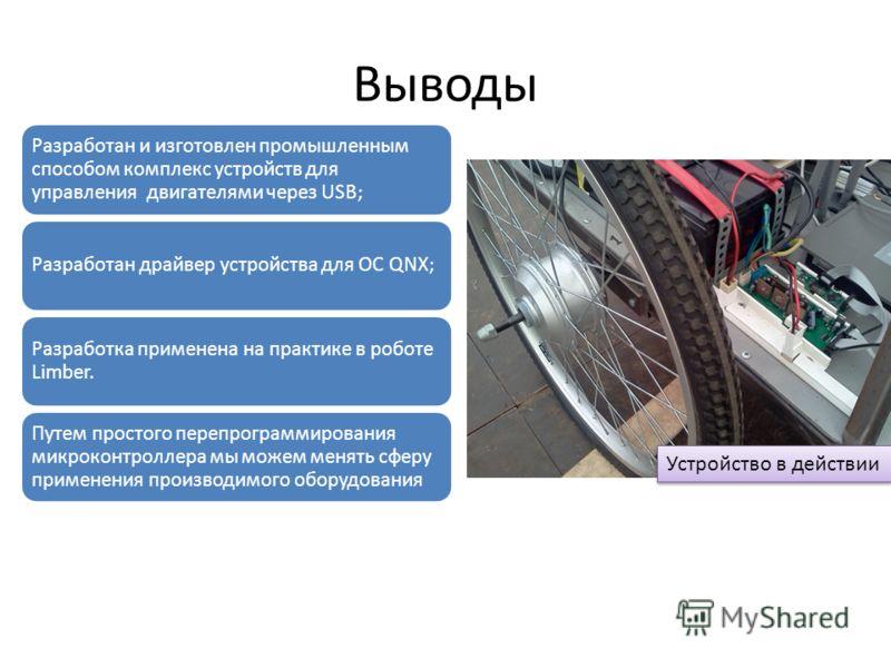 Выводы Устройство в действии Разработан и изготовлен промышленным способом комплекс устройств для управления двигателями через USB; Разработан драйвер устройства для ОС QNX; Разработка применена на практике в роботе Limber. Путем простого перепрограм