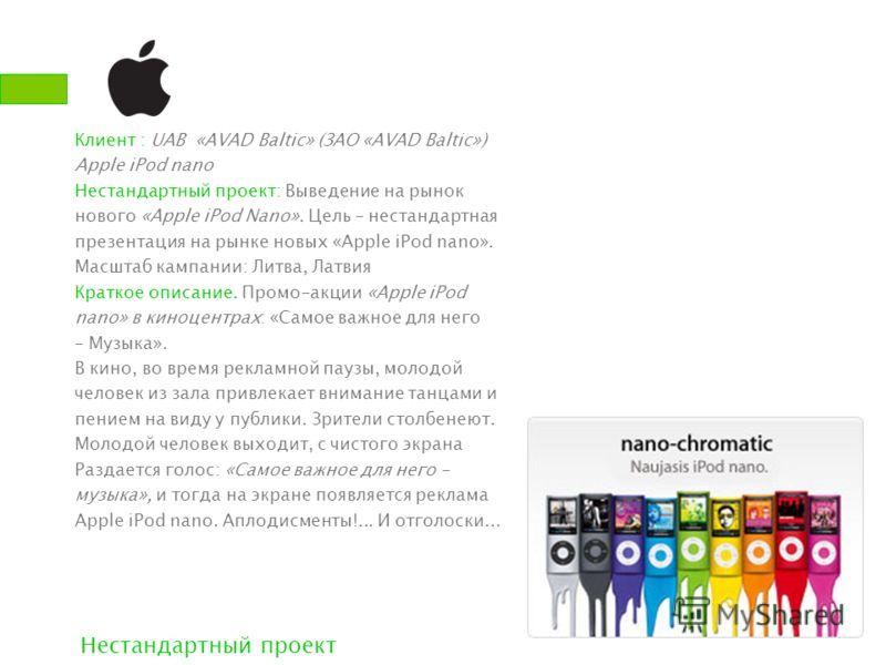 Клиент : UAB «AVAD Baltic» (ЗАО «AVAD Baltic») Apple iPod nano Нестандартный проект: Выведение на рынок нового «Apple iPod Nano». Цель – нестандартная презентация на рынке новых «Apple iPod nano». Масштаб кампании: Литва, Латвия Краткое описание. Про