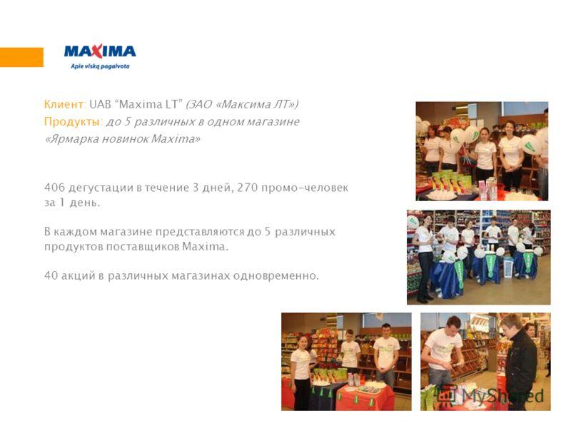 406 дегустации в течение 3 дней, 270 промо-человек за 1 день. В каждом магазине представляются до 5 различных продуктов поставщиков Maxima. 40 акций в различных магазинах одновременно. Клиент: UAB Maxima LT (ЗАО «Максима ЛТ») Продукты: до 5 различных