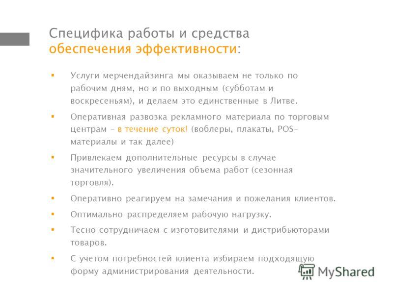 Специфика работы и средства обеспечения эффективности: Услуги мерчендайзинга мы оказываем не только по рабочим дням, но и по выходным (субботам и воскресеньям), и делаем это единственные в Литве. Оперативная развозка рекламного материала по торговым