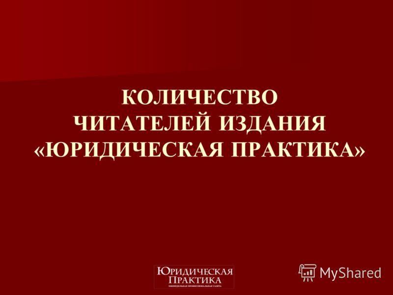 КОЛИЧЕСТВО ЧИТАТЕЛЕЙ ИЗДАНИЯ «ЮРИДИЧЕСКАЯ ПРАКТИКА»