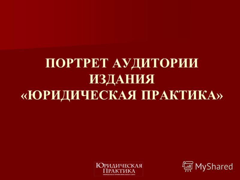 ПОРТРЕТ АУДИТОРИИ ИЗДАНИЯ «ЮРИДИЧЕСКАЯ ПРАКТИКА»
