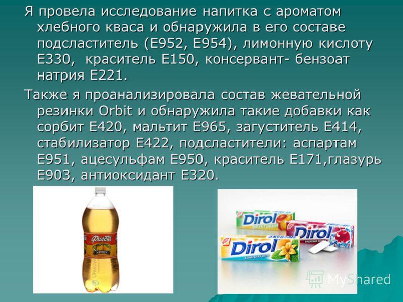 Я провела исследование напитка с ароматом хлебного кваса и обнаружила в его составе подсластитель (Е952, Е954), лимонную кислоту Е330, краситель Е150, консервант- бензоат натрия Е221. Также я проанализировала состав жевательной резинки Orbit и обнару