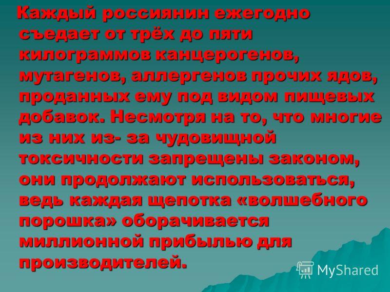 Каждый россиянин ежегодно съедает от трёх до пяти килограммов канцерогенов, мутагенов, аллергенов прочих ядов, проданных ему под видом пищевых добавок. Несмотря на то, что многие из них из- за чудовищной токсичности запрещены законом, они продолжают
