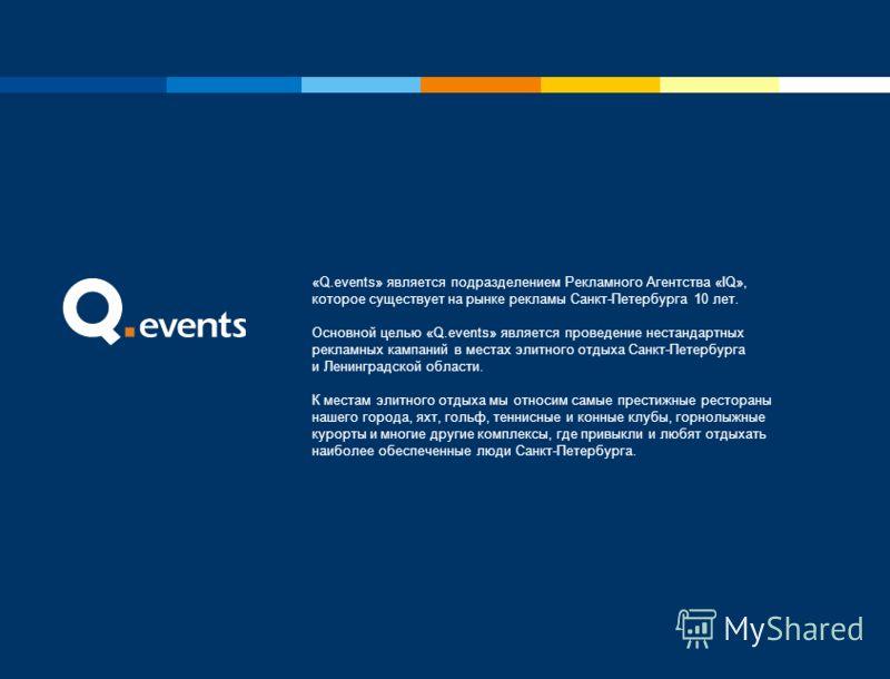 «Q.events» является подразделением Рекламного Агентства «IQ», которое существует на рынке рекламы Санкт-Петербурга 10 лет. Основной целью «Q.events» является проведение нестандартных рекламных кампаний в местах элитного отдыха Санкт-Петербурга и Лени