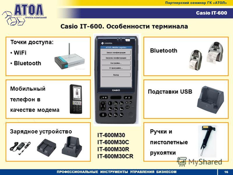 ПРОФЕССИОНАЛЬНЫЕ ИНСТРУМЕНТЫ УПРАВЛЕНИЯ БИЗНЕСОМ Партнерский семинар ГК «АТОЛ» Casio IT-600. Особенности терминала IT-600M30IT-600M30CIT-600M30RIT-600M30CR Casio IT-600 Точки доступа: WiFi WiFi Bluetooth Bluetooth Мобильный телефон в качестве модема
