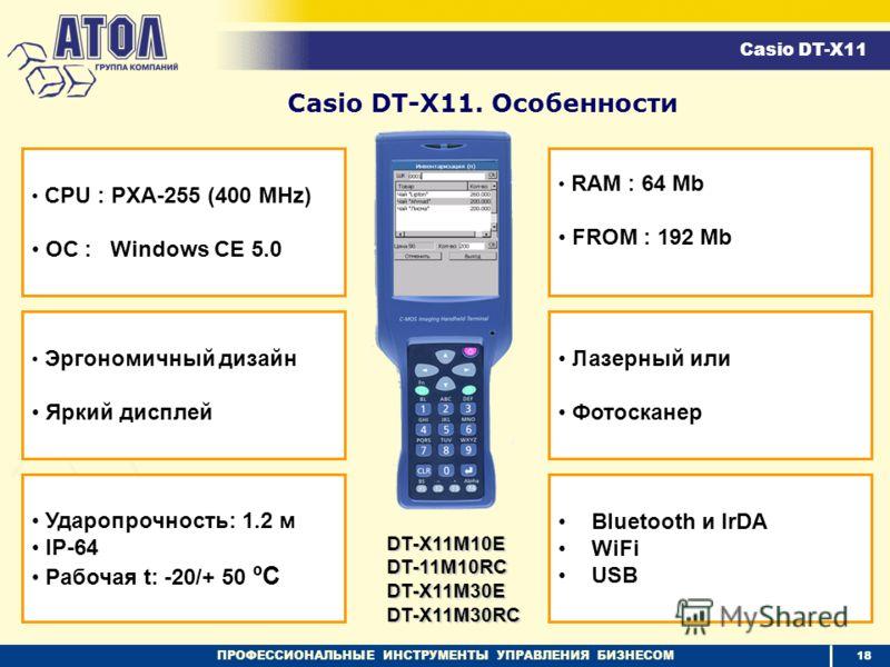 ПРОФЕССИОНАЛЬНЫЕ ИНСТРУМЕНТЫ УПРАВЛЕНИЯ БИЗНЕСОМ Эргономичный дизайн Яркий дисплей Ударопрочность: 1.2 м IP-64 Рабочая t: -20/+ 50 ºC RAM : 64 Mb FROM : 192 Mb Лазерный или Фотосканер Casio DT-X11. Особенности Casio DT-X11 CPU : PXA-255 (400 MHz) ОС