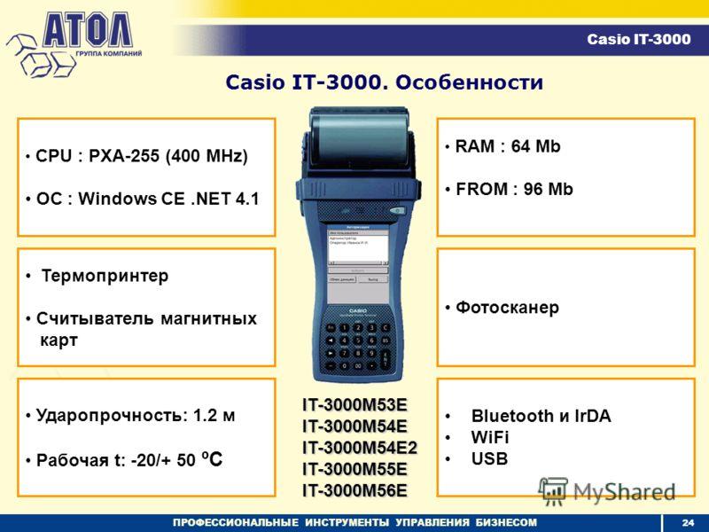 ПРОФЕССИОНАЛЬНЫЕ ИНСТРУМЕНТЫ УПРАВЛЕНИЯ БИЗНЕСОМ Термопринтер Считыватель магнитных карт Ударопрочность: 1.2 м Рабочая t: -20/+ 50 ºC RAM : 64 Mb FROM : 96 Mb Фотосканер Casio IT-3000. Особенности CPU : PXA-255 (400 MHz) ОС : Windows CE.NET 4.1 Bluet