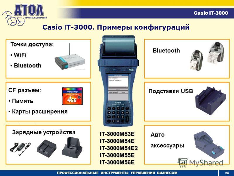 ПРОФЕССИОНАЛЬНЫЕ ИНСТРУМЕНТЫ УПРАВЛЕНИЯ БИЗНЕСОМ Casio I T-3000. Примеры конфигураций CF разъем: Память Карты расширения Зарядные устройства Bluetooth Авто аксессуары Точки доступа: WiFi WiFi Bluetooth Bluetooth Casio IT-3000 IT-3000M53E IT-3000M54E