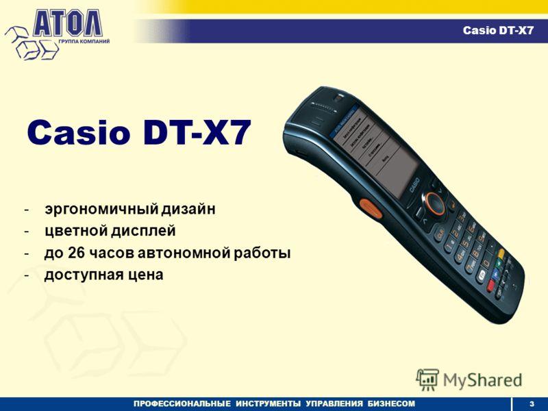 ПРОФЕССИОНАЛЬНЫЕ ИНСТРУМЕНТЫ УПРАВЛЕНИЯ БИЗНЕСОМ Casio DT-X7 3 -эргономичный дизайн -цветной дисплей -до 26 часов автономной работы -доступная цена