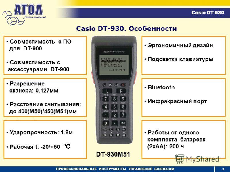 ПРОФЕССИОНАЛЬНЫЕ ИНСТРУМЕНТЫ УПРАВЛЕНИЯ БИЗНЕСОМ Casio DT-930. Особенности Cовместимость c ПО для DT-900 Cовместимость c аксессуарами DT-900 Разрешение сканера: 0.127мм Расстояние считывания: до 400(M50)/450(M51)мм Ударопрочность: 1.8м Рабочая t: -20