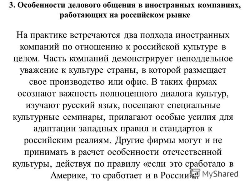 3. Особенности делового общения в иностранных компаниях, работающих на российском рынке На практике встречаются два подхода иностранных компаний по отношению к российской культуре в целом. Часть компаний демонстрирует неподдельное уважение к культуре