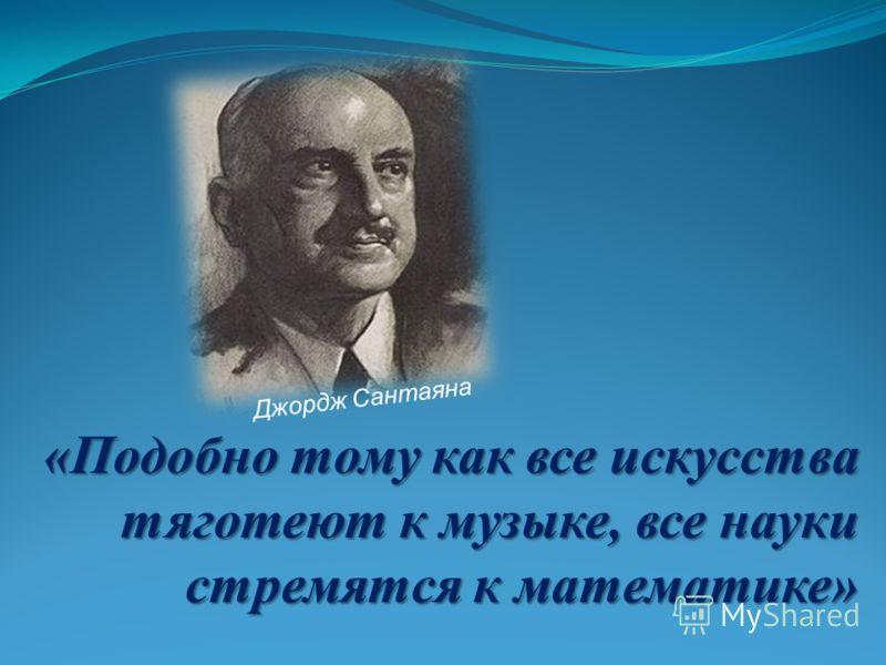 «Подобно тому как все искусства тяготеют к музыке, все науки стремятся к математике» Джордж Сантаяна