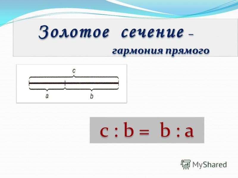 c : b = b : a Золотое сечение – гармония прямого гармония прямого Золотое сечение – гармония прямого гармония прямого