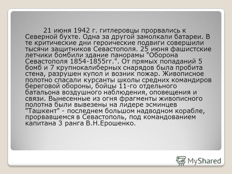 21 июня 1942 г. гитлеровцы прорвались к Северной бухте. Одна за другой замолкали батареи. В те критические дни героические подвиги совершили тысячи защитников Севастополя. 25 июня фашистские летчики бомбили здание панорамы