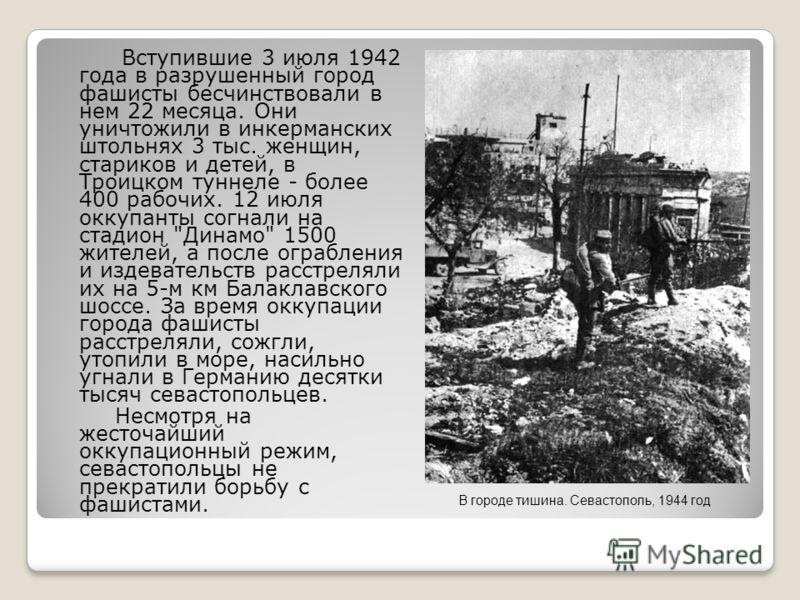 Вступившие 3 июля 1942 года в разрушенный город фашисты бесчинствовали в нем 22 месяца. Они уничтожили в инкерманских штольнях 3 тыс. женщин, стариков и детей, в Троицком туннеле - более 400 рабочих. 12 июля оккупанты согнали на стадион