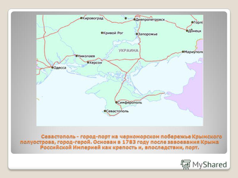 Севастополь - город-порт на черноморском побережье Крымского полуострова, город-герой. Основан в 1783 году после завоевания Крыма Российской Империей как крепость и, впоследствии, порт.
