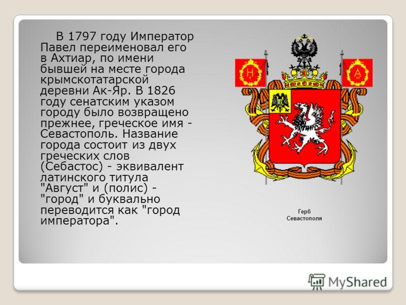 В 1797 году Император Павел переименовал его в Ахтиар, по имени бывшей на месте города крымскотатарской деревни Ак-Яр. В 1826 году сенатским указом городу было возвращено прежнее, греческое имя - Севастополь. Название города состоит из двух греческих