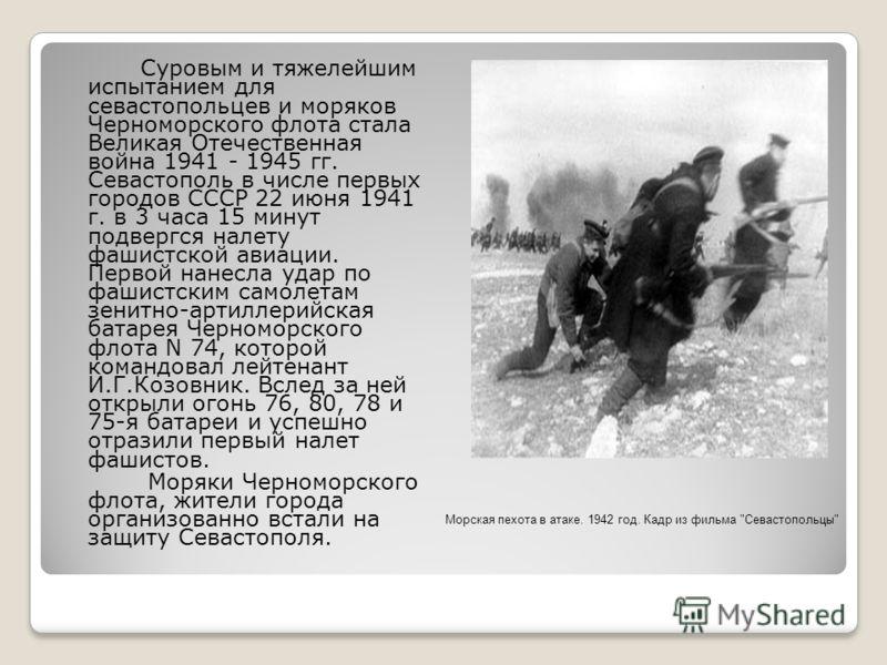 Суровым и тяжелейшим испытанием для севастопольцев и моряков Черноморского флота стала Великая Отечественная война 1941 - 1945 гг. Севастополь в числе первых городов СССР 22 июня 1941 г. в 3 часа 15 минут подвергся налету фашистской авиации. Первой н
