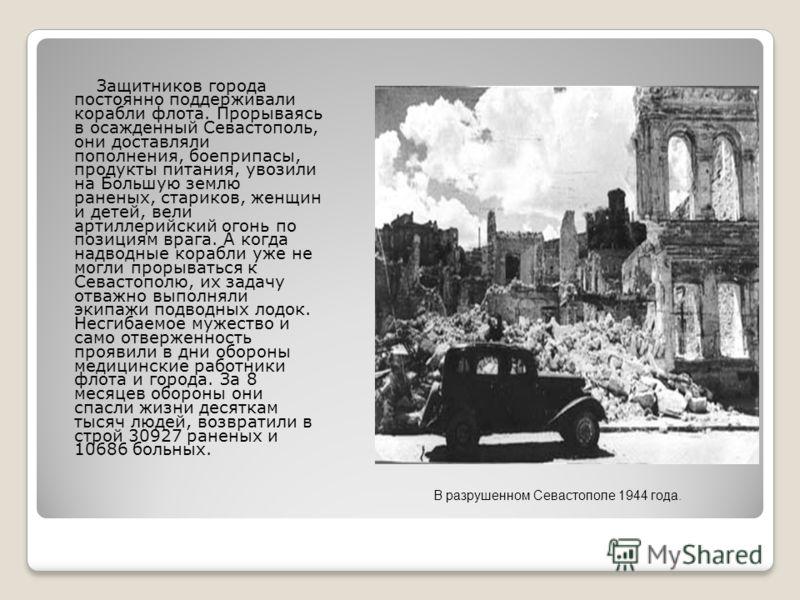 Защитников города постоянно поддерживали корабли флота. Прорываясь в осажденный Севастополь, они доставляли пополнения, боеприпасы, продукты питания, увозили на Большую землю раненых, стариков, женщин и детей, вели артиллерийский огонь по позициям вр