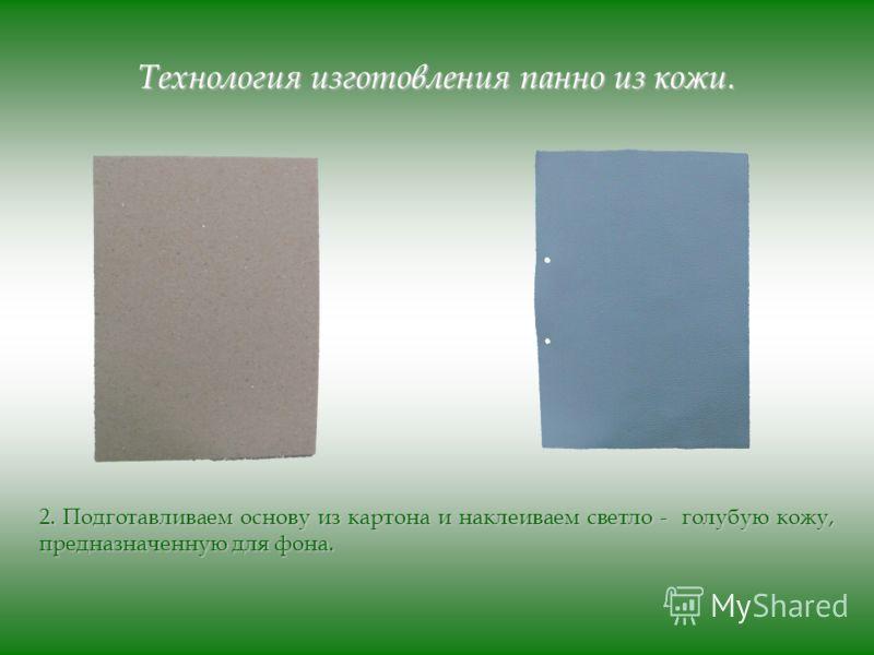 Технология изготовления панно из кожи. 2. Подготавливаем основу из картона и наклеиваем светло - голубую кожу, предназначенную для фона.