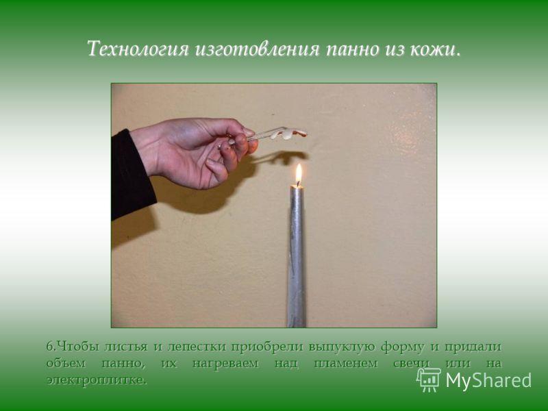 Технология изготовления панно из кожи. 6.Чтобы листья и лепестки приобрели выпуклую форму и придали объем панно, их нагреваем над пламенем свечи или на электроплитке.