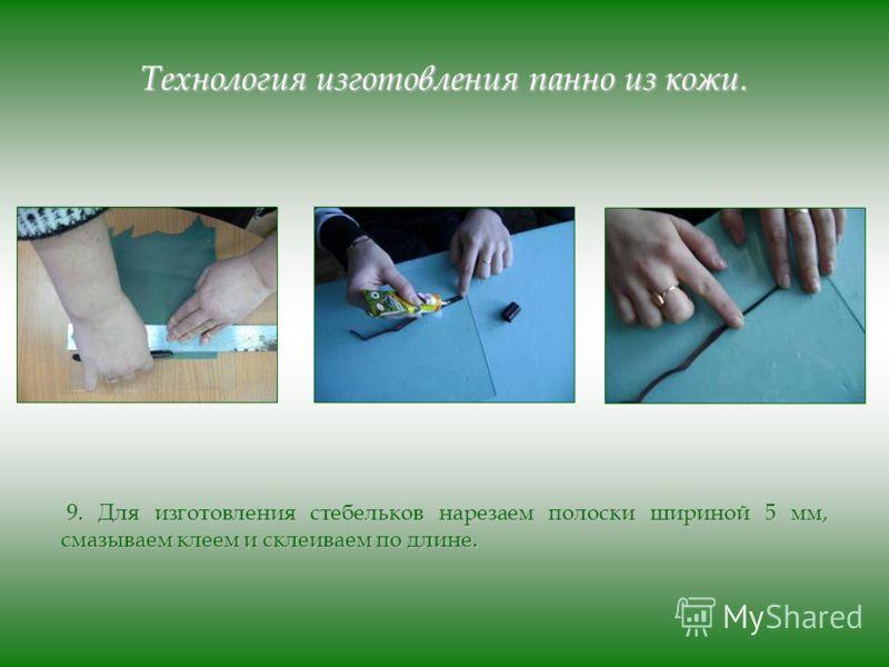 Технология изготовления панно из кожи. 9. Для изготовления стебельков нарезаем полоски шириной 5 мм, смазываем клеем и склеиваем по длине. 9. Для изготовления стебельков нарезаем полоски шириной 5 мм, смазываем клеем и склеиваем по длине.