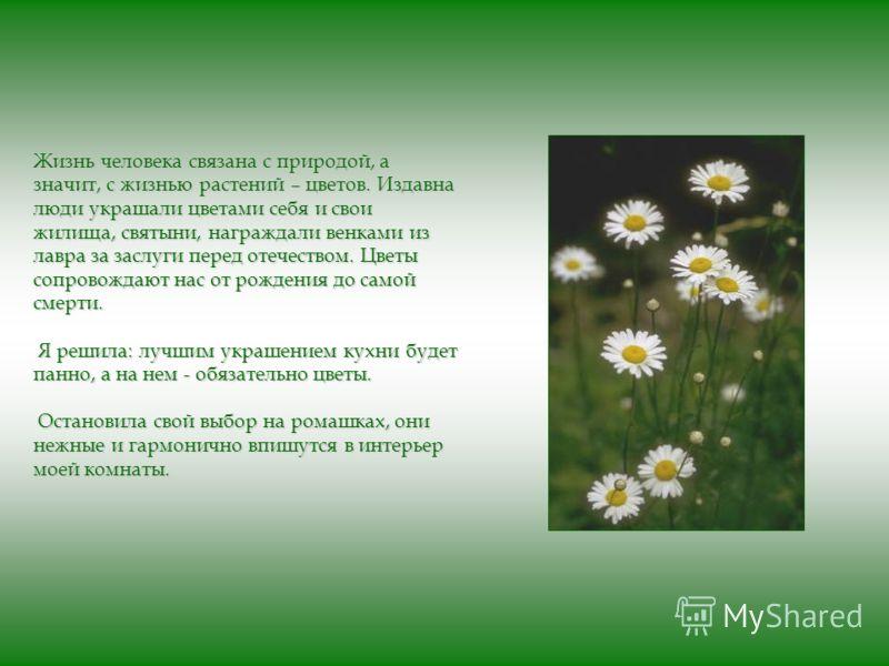 Жизнь человека связана с природой, а значит, с жизнью растений – цветов. Издавна люди украшали цветами себя и свои жилища, святыни, награждали венками из лавра за заслуги перед отечеством. Цветы сопровождают нас от рождения до самой смерти. Я решила: